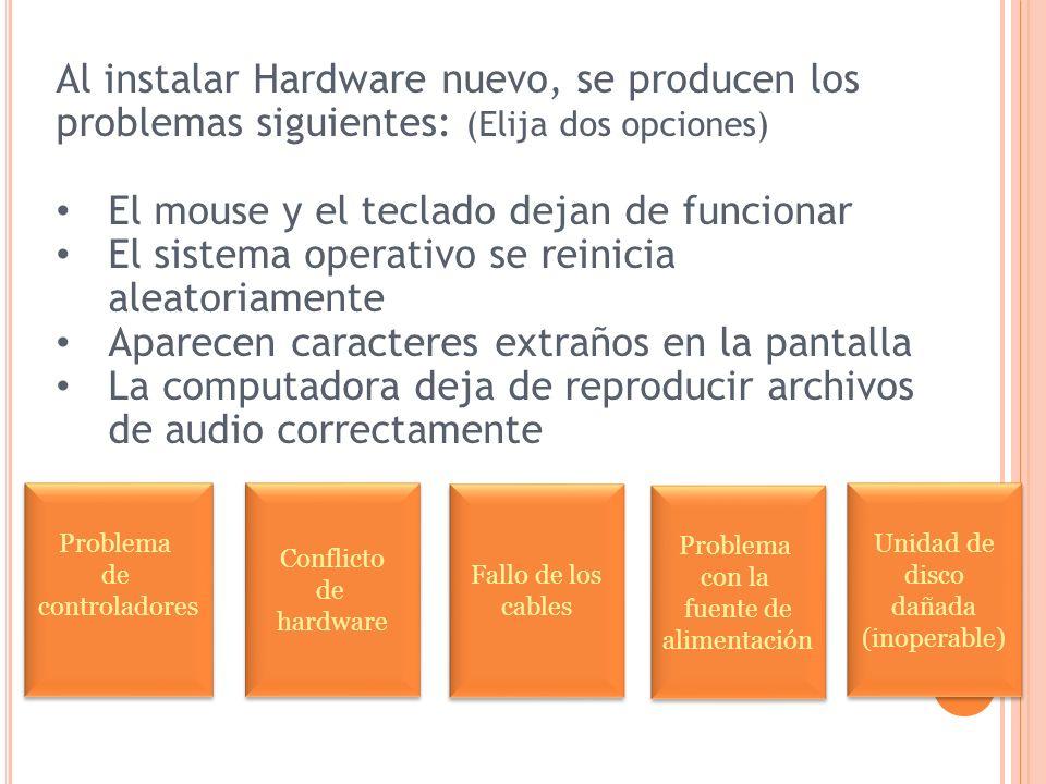 Al instalar Hardware nuevo, se producen los problemas siguientes: (Elija dos opciones) El mouse y el teclado dejan de funcionar El sistema operativo se reinicia aleatoriamente Aparecen caracteres extraños en la pantalla La computadora deja de reproducir archivos de audio correctamente Problema de controladores Problema de controladores Conflicto de hardware Conflicto de hardware Problema con la fuente de alimentación Problema con la fuente de alimentación Unidad de disco dañada (inoperable) Unidad de disco dañada (inoperable) Fallo de los cables Fallo de los cables