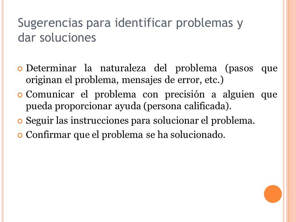 Sugerencias para identificar problemas y dar soluciones Determinar la naturaleza del problema (pasos que originan el problema, mensajes de error, etc.) Comunicar el problema con precisión a alguien que pueda proporcionar ayuda (persona calificada).