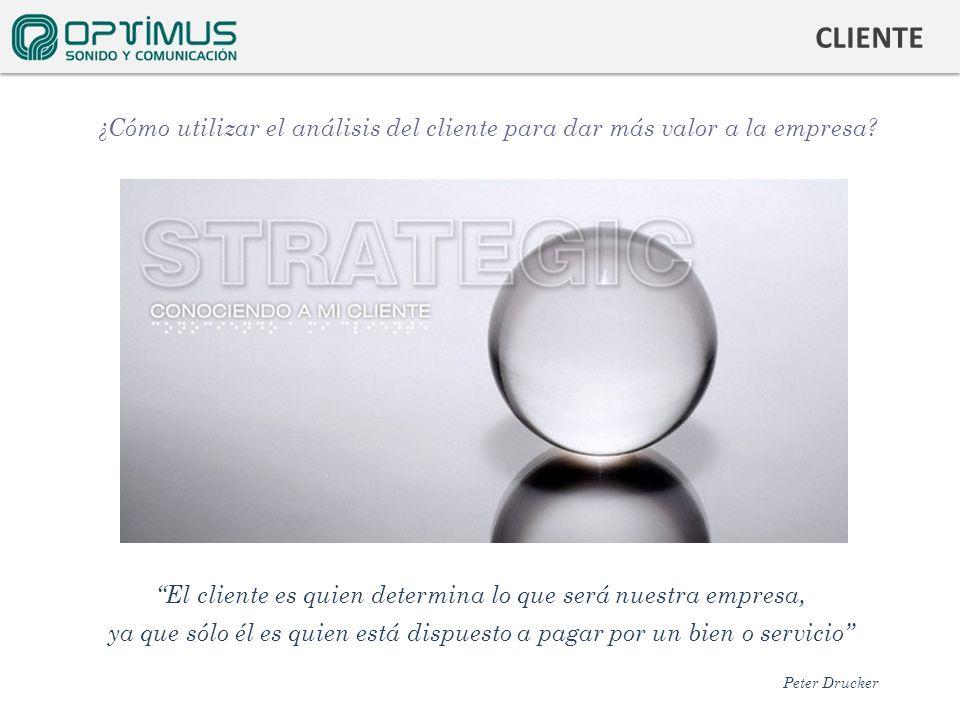 CLIENTE ¿Cómo utilizar el análisis del cliente para dar más valor a la empresa? El cliente es quien determina lo que será nuestra empresa, ya que sólo