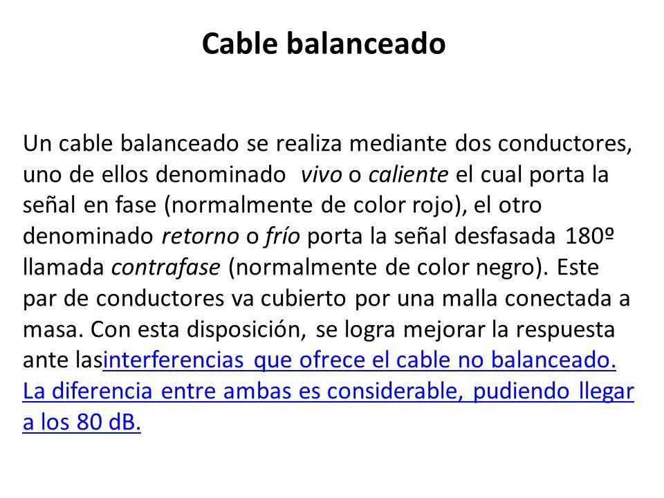 Cable balanceado Un cable balanceado se realiza mediante dos conductores, uno de ellos denominado vivo o caliente el cual porta la señal en fase (norm