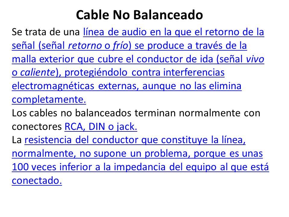 Cable No Balanceado Se trata de una línea de audio en la que el retorno de la señal (señal retorno o frío) se produce a través de la malla exterior qu