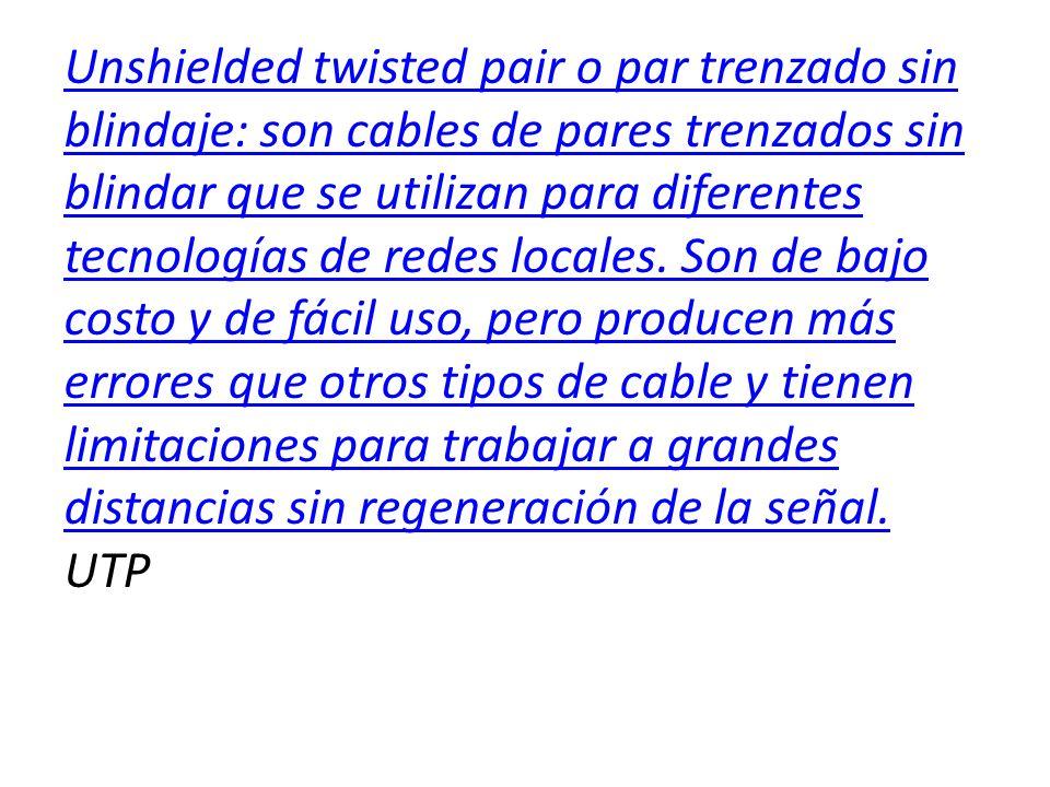 Unshielded twisted pair o par trenzado sin blindaje: son cables de pares trenzados sin blindar que se utilizan para diferentes tecnologías de redes lo
