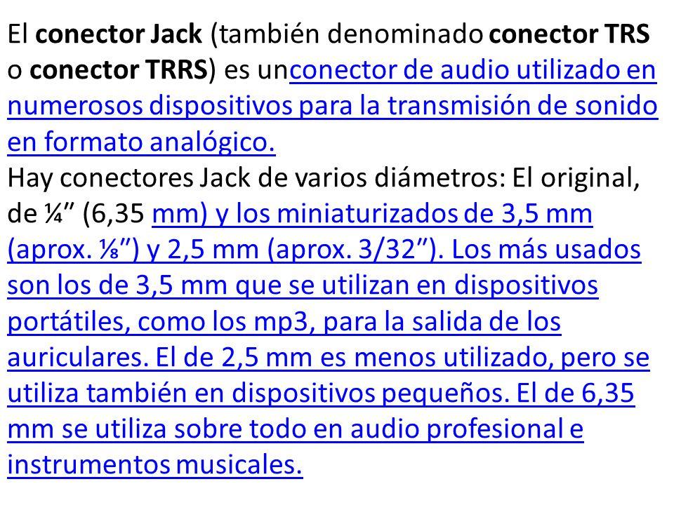 El conector Jack (también denominado conector TRS o conector TRRS) es unconector de audio utilizado en numerosos dispositivos para la transmisión de s