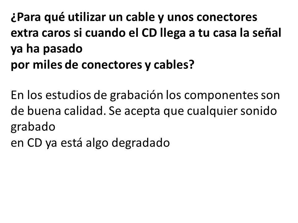 ¿Para qué utilizar un cable y unos conectores extra caros si cuando el CD llega a tu casa la señal ya ha pasado por miles de conectores y cables? En l