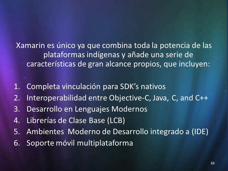 10 Xamarin es único ya que combina toda la potencia de las plataformas indígenas y añade una serie de características de gran alcance propios, que incluyen: 1.Completa vinculación para SDKs nativos 2.Interoperabilidad entre Objective-C, Java, C, and C++ 3.Desarrollo en Lenguajes Modernos 4.Librerías de Clase Base (LCB) 5.Ambientes Moderno de Desarrollo integrado a (IDE) 6.Soporte móvil multiplataforma