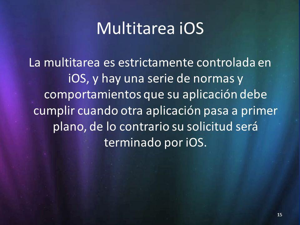 15 Multitarea iOS La multitarea es estrictamente controlada en iOS, y hay una serie de normas y comportamientos que su aplicación debe cumplir cuando otra aplicación pasa a primer plano, de lo contrario su solicitud será terminado por iOS.