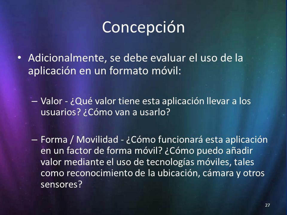 27 Concepción Adicionalmente, se debe evaluar el uso de la aplicación en un formato móvil: – Valor - ¿Qué valor tiene esta aplicación llevar a los usuarios.