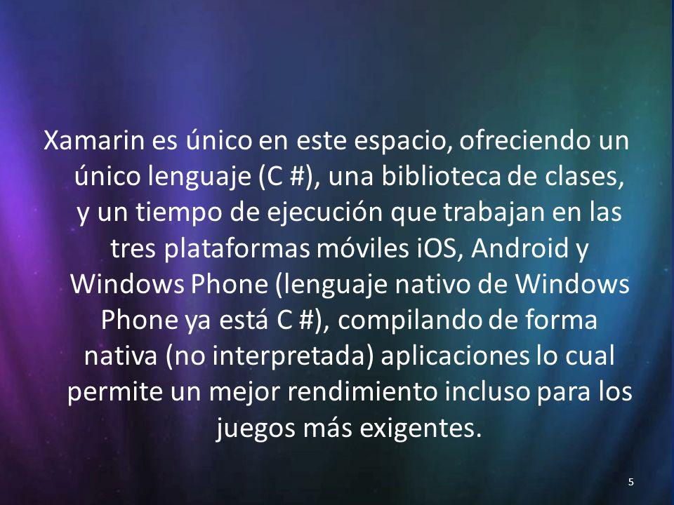 5 Xamarin es único en este espacio, ofreciendo un único lenguaje (C #), una biblioteca de clases, y un tiempo de ejecución que trabajan en las tres plataformas móviles iOS, Android y Windows Phone (lenguaje nativo de Windows Phone ya está C #), compilando de forma nativa (no interpretada) aplicaciones lo cual permite un mejor rendimiento incluso para los juegos más exigentes.