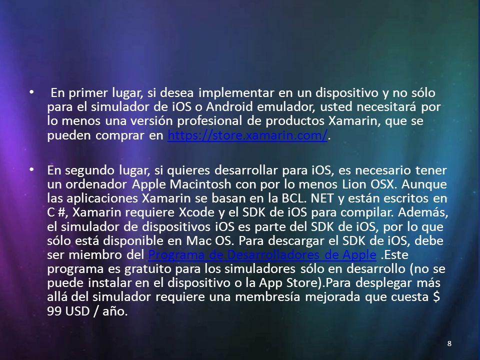 8 En primer lugar, si desea implementar en un dispositivo y no sólo para el simulador de iOS o Android emulador, usted necesitará por lo menos una versión profesional de productos Xamarin, que se pueden comprar en https://store.xamarin.com/.https://store.xamarin.com/ En segundo lugar, si quieres desarrollar para iOS, es necesario tener un ordenador Apple Macintosh con por lo menos Lion OSX.