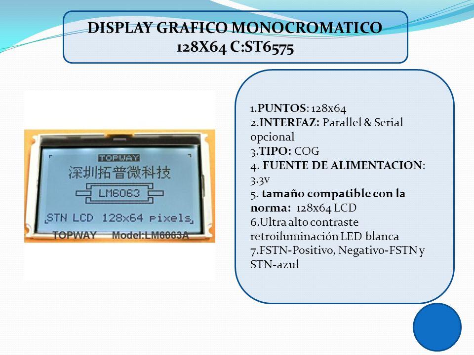 DISPLAY GRAFICO MONOCROMATICO 128X64 C:ST6575 1.PUNTOS: 128x64 2.INTERFAZ: Parallel & Serial opcional 3.TIPO: COG 4. FUENTE DE ALIMENTACION: 3.3v 5. t
