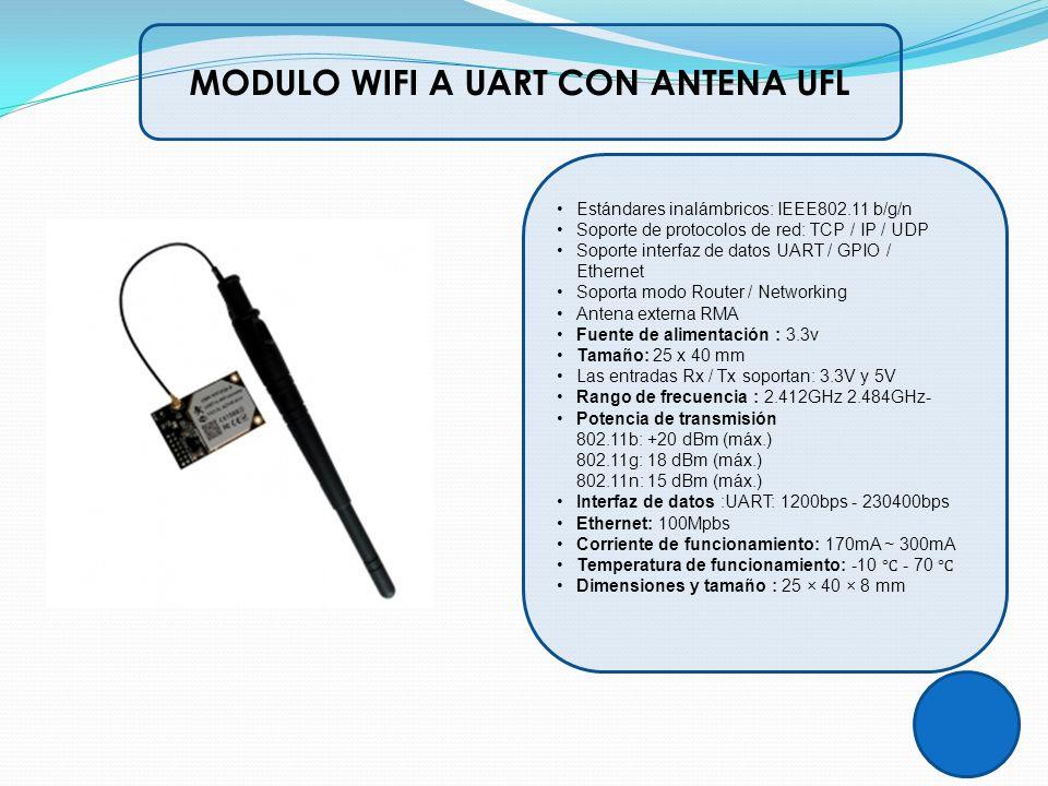 MODULO WIFI A UART CON ANTENA UFL Estándares inalámbricos: IEEE802.11 b/g/n Soporte de protocolos de red: TCP / IP / UDP Soporte interfaz de datos UAR