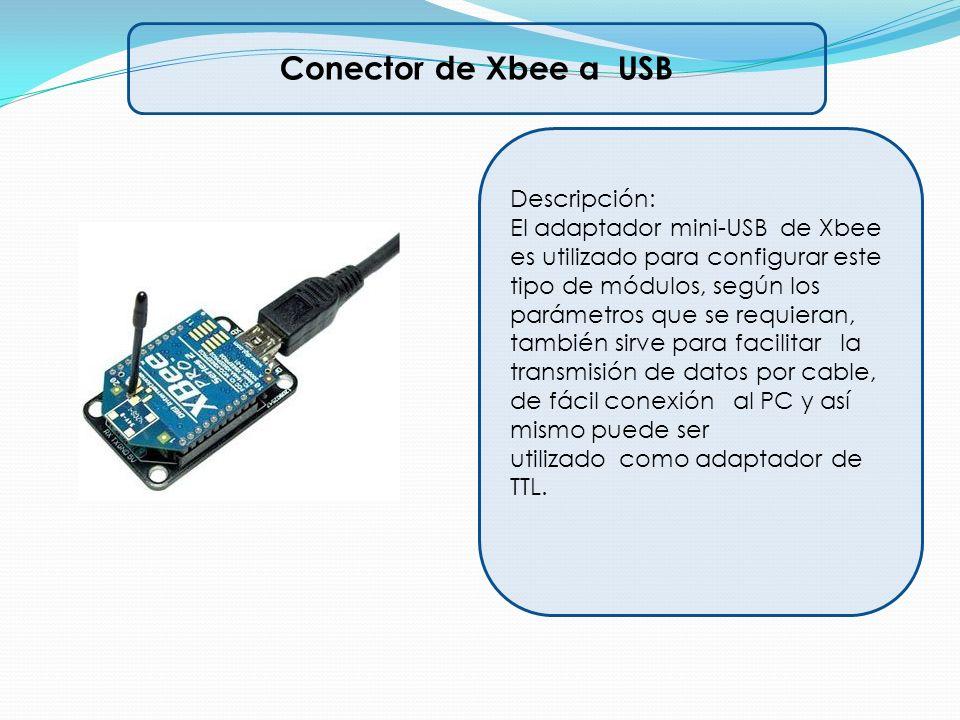 Conector de Xbee a USB Descripción: El adaptador mini-USB de Xbee es utilizado para configurar este tipo de módulos, según los parámetros que se requi