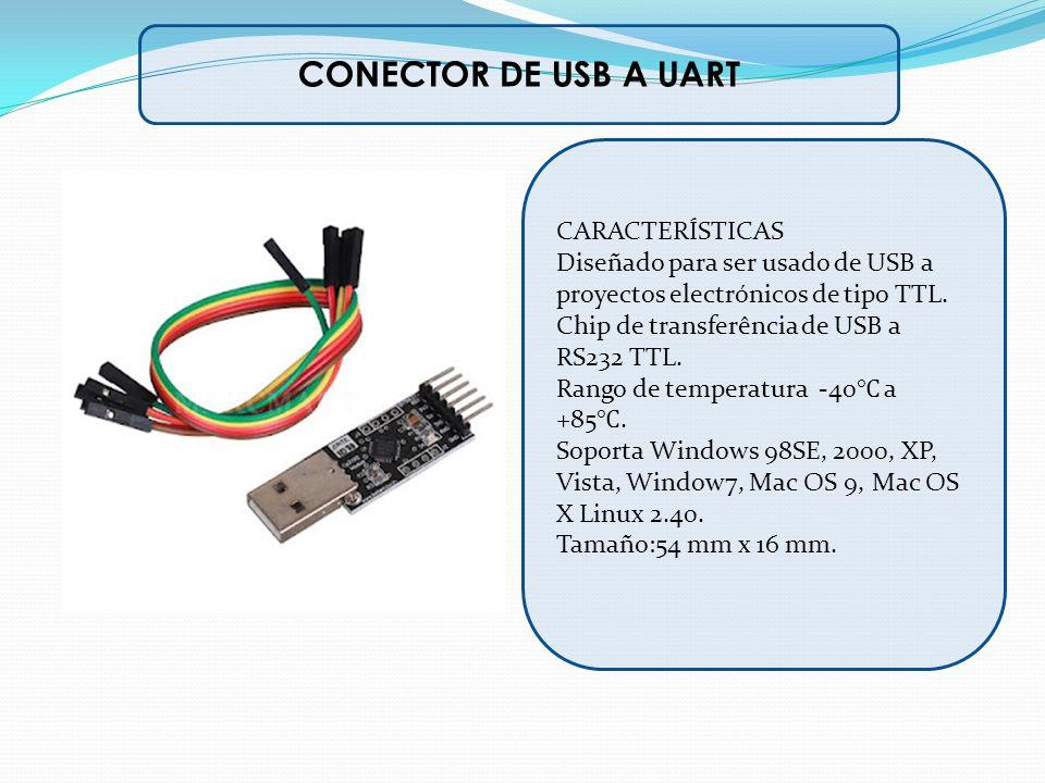 CONECTOR DE USB A UART CARACTERÍSTICAS Diseñado para ser usado de USB a proyectos electrónicos de tipo TTL. Chip de transferência de USB a RS232 TTL.