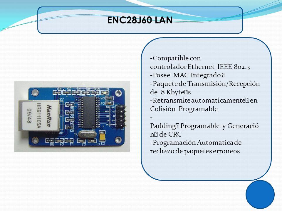 ENC28J60 LAN -Compatible con controlador Ethernet IEEE 802.3 -Posee MAC Integrado -Paquete de Transmisión/Recepción de 8 Kbytes -Retransmite automatic