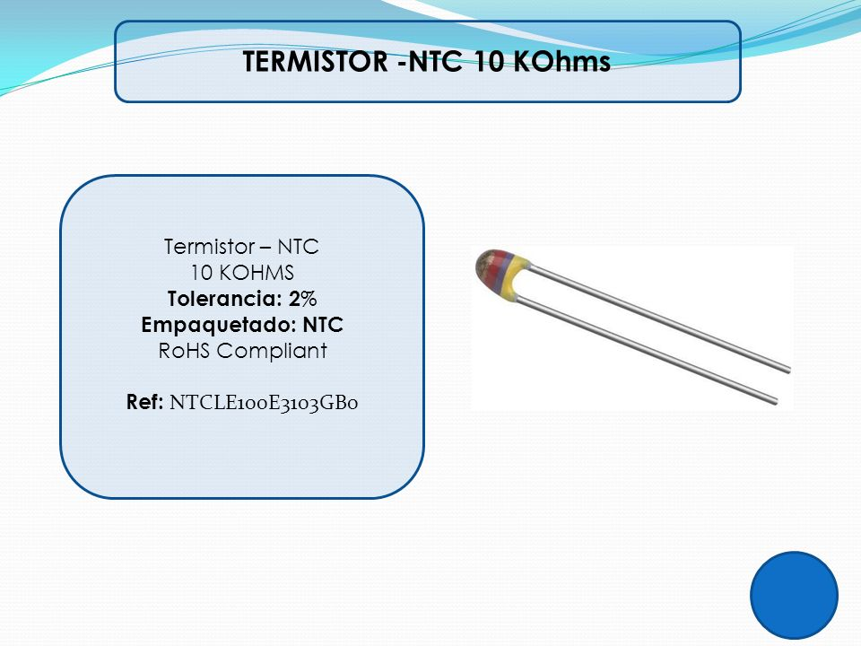 TERMISTOR -NTC 10 KOhms Termistor – NTC 10 KOHMS Tolerancia: 2 % Empaquetado: NTC RoHS Compliant Ref: NTCLE100E3103GB0