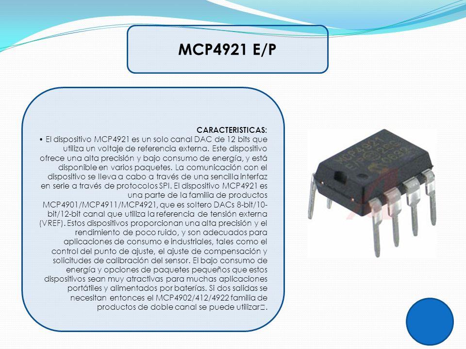 CARACTERISTICAS: El dispositivo MCP4921 es un solo canal DAC de 12 bits que utiliza un voltaje de referencia externa. Este dispositivo ofrece una alta