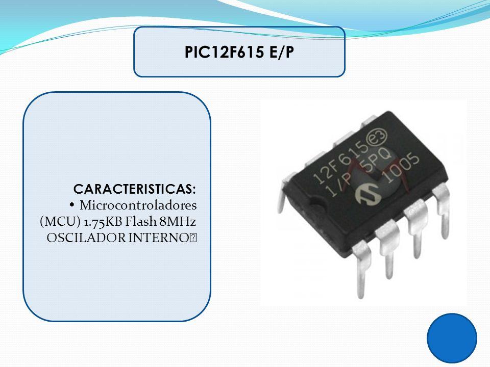 CARACTERISTICAS: Microcontroladores (MCU) 1.75KB Flash 8MHz OSCILADOR INTERNO PIC12F615 E/P