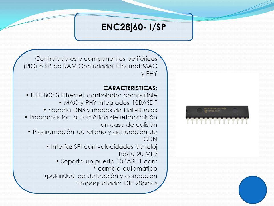ENC28j60- I/SP Controladores y componentes periféricos (PIC) 8 KB de RAM Controlador Ethernet MAC y PHY CARACTERISTICAS: IEEE 802.3 Ethernet controlad