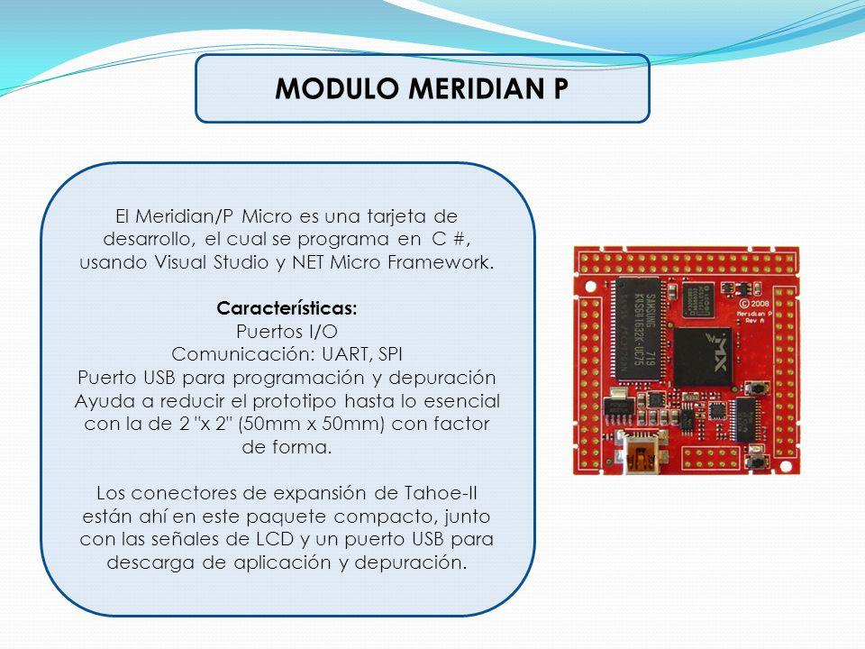 MODULO MERIDIAN P El Meridian/P Micro es una tarjeta de desarrollo, el cual se programa en C #, usando Visual Studio y NET Micro Framework. Caracterís