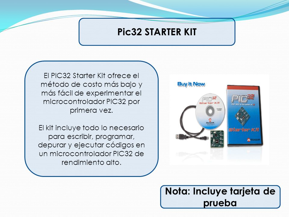 Pic32 STARTER KIT El PIC32 Starter Kit ofrece el método de costo más bajo y más fácil de experimentar el microcontrolador PIC32 por primera vez. El ki