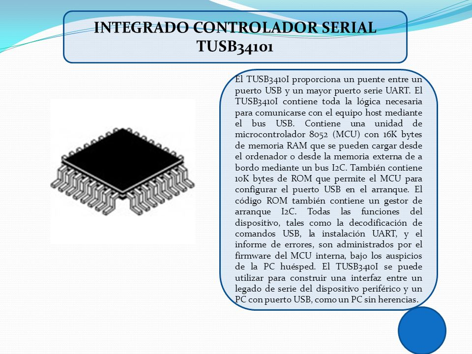 El TUSB3410I proporciona un puente entre un puerto USB y un mayor puerto serie UART. El TUSB3410I contiene toda la lógica necesaria para comunicarse c