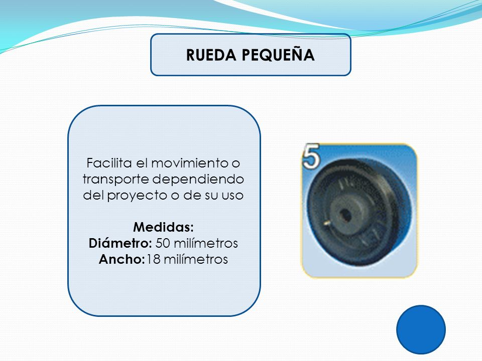 RUEDA PEQUEÑA Facilita el movimiento o transporte dependiendo del proyecto o de su uso Medidas: Diámetro: 50 milímetros Ancho: 18 milímetros