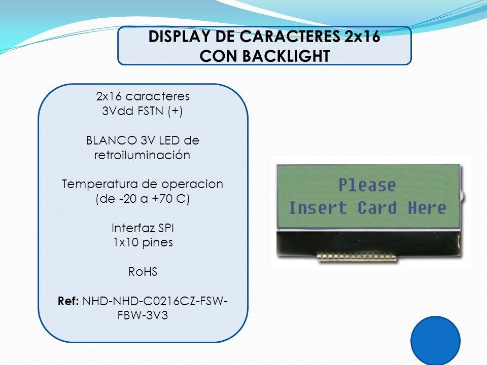 DISPLAY DE CARACTERES 2x16 CON BACKLIGHT 2x16 caracteres 3Vdd FSTN (+) BLANCO 3V LED de retroiluminación Temperatura de operacion (de -20 a +70 C) Int