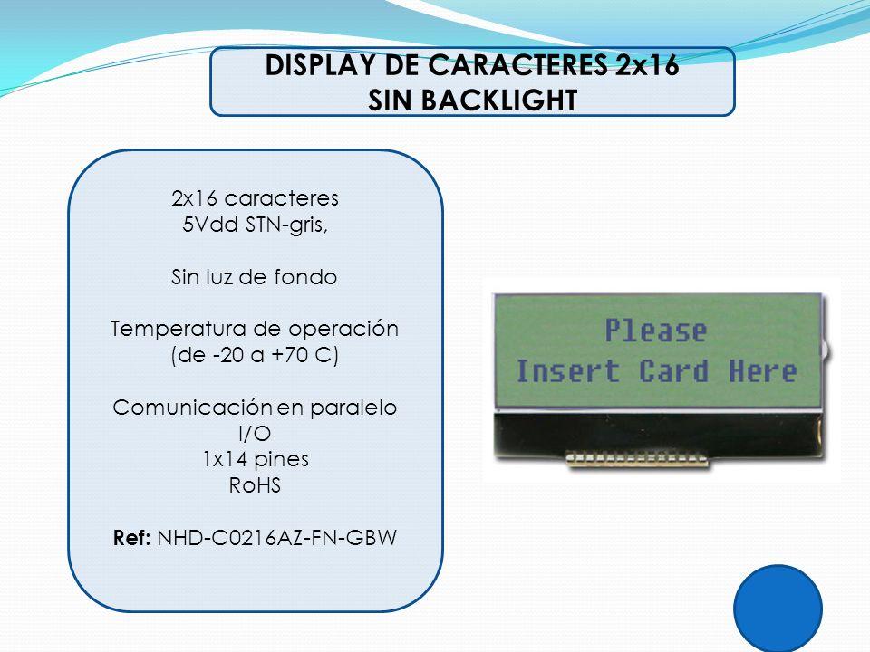 DISPLAY DE CARACTERES 2x16 SIN BACKLIGHT 2x16 caracteres 5Vdd STN-gris, Sin luz de fondo Temperatura de operación (de -20 a +70 C) Comunicación en par