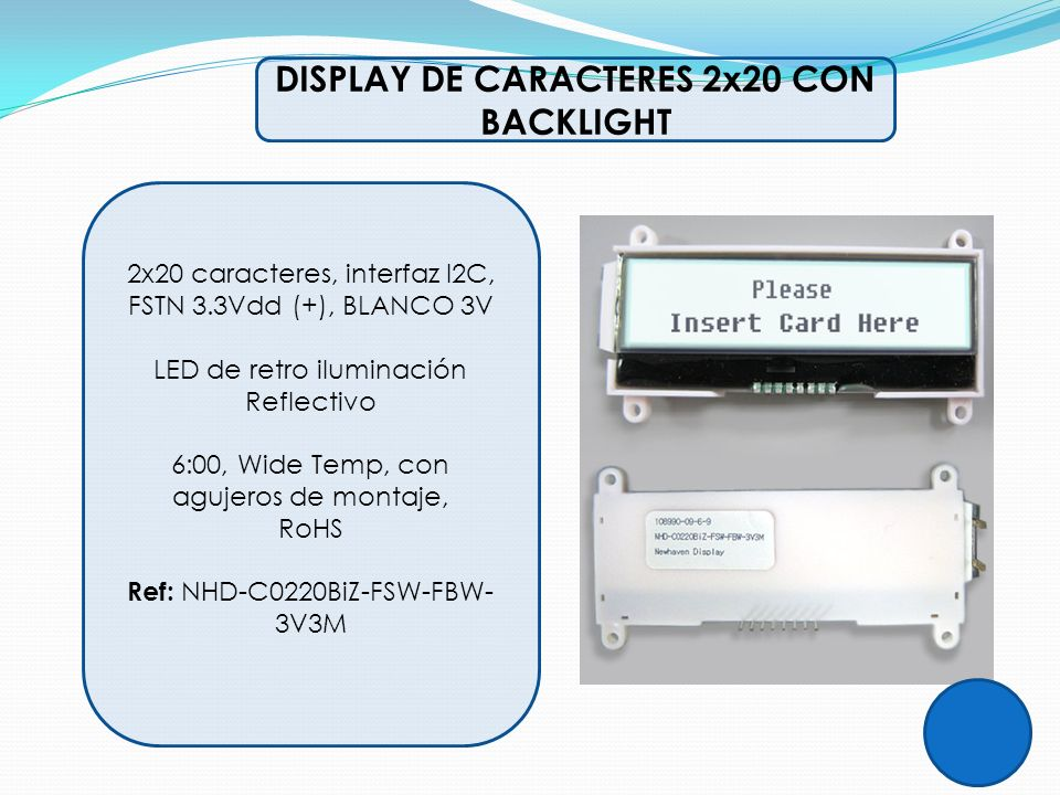 DISPLAY DE CARACTERES 2x20 CON BACKLIGHT 2x20 caracteres, interfaz I2C, FSTN 3.3Vdd (+), BLANCO 3V LED de retro iluminación Reflectivo 6:00, Wide Temp