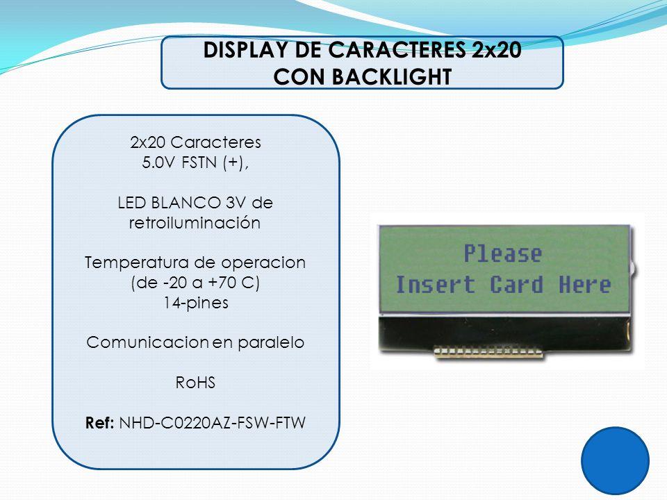 DISPLAY DE CARACTERES 2x20 CON BACKLIGHT 2x20 Caracteres 5.0V FSTN (+), LED BLANCO 3V de retroiluminación Temperatura de operacion (de -20 a +70 C) 14