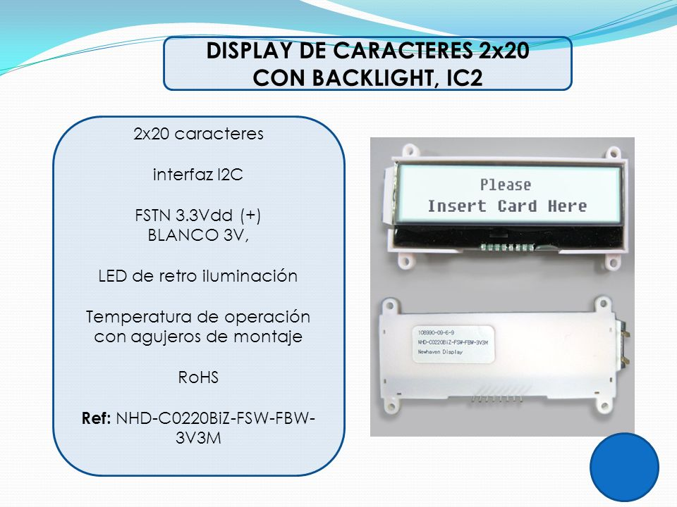 DISPLAY DE CARACTERES 2x20 CON BACKLIGHT, IC2 2x20 caracteres interfaz I2C FSTN 3.3Vdd (+) BLANCO 3V, LED de retro iluminación Temperatura de operació