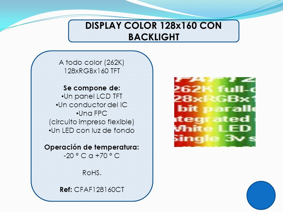 DISPLAY COLOR 128x160 CON BACKLIGHT A todo color (262K) 128xRGBx160 TFT Se compone de: Un panel LCD TFT Un conductor del IC Una FPC (circuito impreso