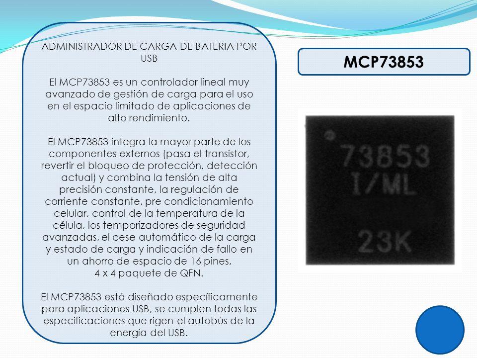 MCP73853 ADMINISTRADOR DE CARGA DE BATERIA POR USB El MCP73853 es un controlador lineal muy avanzado de gestión de carga para el uso en el espacio lim