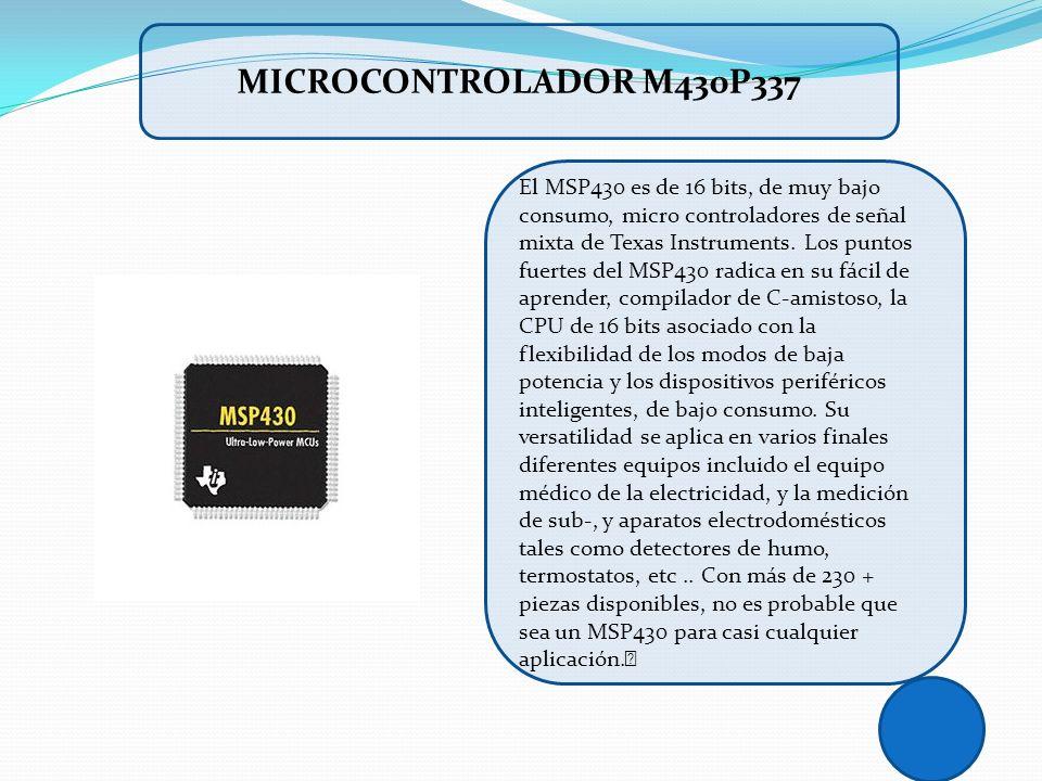 El MSP430 es de 16 bits, de muy bajo consumo, micro controladores de señal mixta de Texas Instruments. Los puntos fuertes del MSP430 radica en su fáci