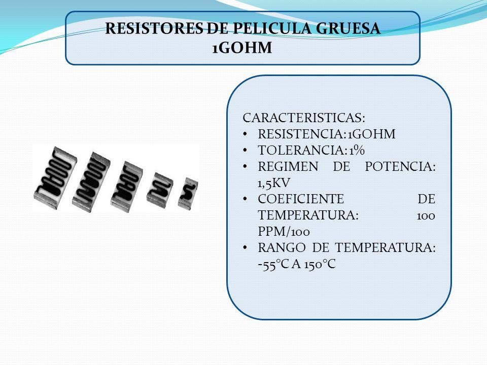 CARACTERISTICAS: RESISTENCIA: 1GOHM TOLERANCIA: 1% REGIMEN DE POTENCIA: 1,5KV COEFICIENTE DE TEMPERATURA: 100 PPM/100 RANGO DE TEMPERATURA: -55°C A 15