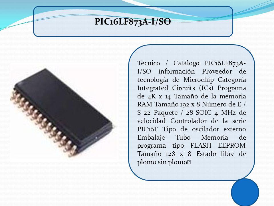 Técnico / Catálogo PIC16LF873A- I/SO información Proveedor de tecnología de Microchip Categoría Integrated Circuits (ICs) Programa de 4K x 14 Tamaño d