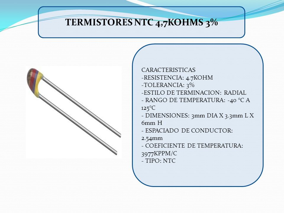 CARACTERISTICAS -RESISTENCIA: 4.7KOHM -TOLERANCIA: 3% -ESTILO DE TERMINACION: RADIAL - RANGO DE TEMPERATURA: -40 °C A 125°C - DIMENSIONES: 3mm DIA X 3