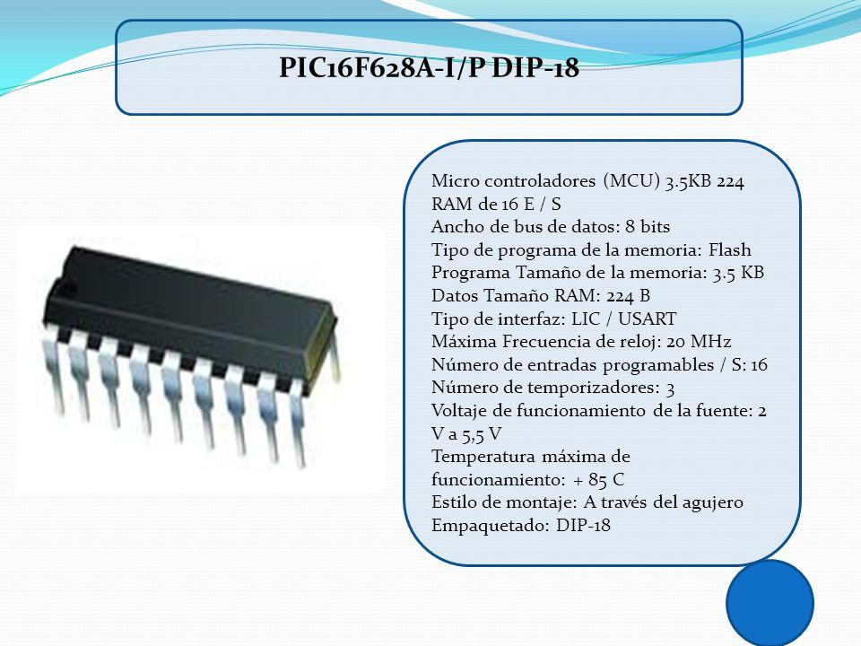 PIC16F628A-I/P DIP-18 Micro controladores (MCU) 3.5KB 224 RAM de 16 E / S Ancho de bus de datos: 8 bits Tipo de programa de la memoria: Flash Programa