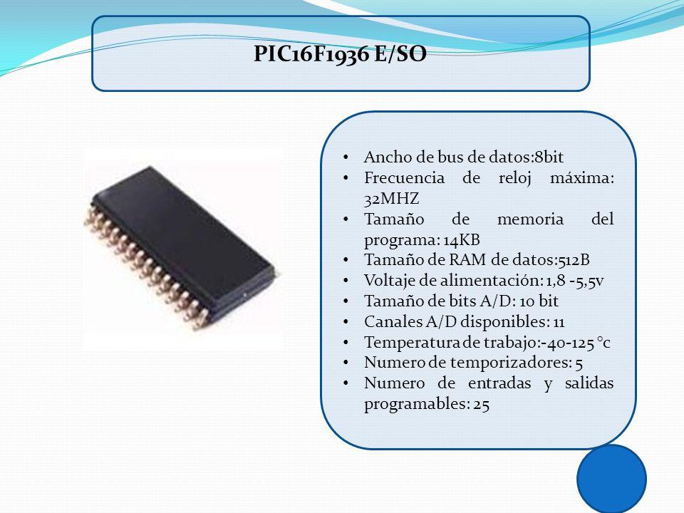PIC16F1936 E/SO Ancho de bus de datos:8bit Frecuencia de reloj máxima: 32MHZ Tamaño de memoria del programa: 14KB Tamaño de RAM de datos:512B Voltaje
