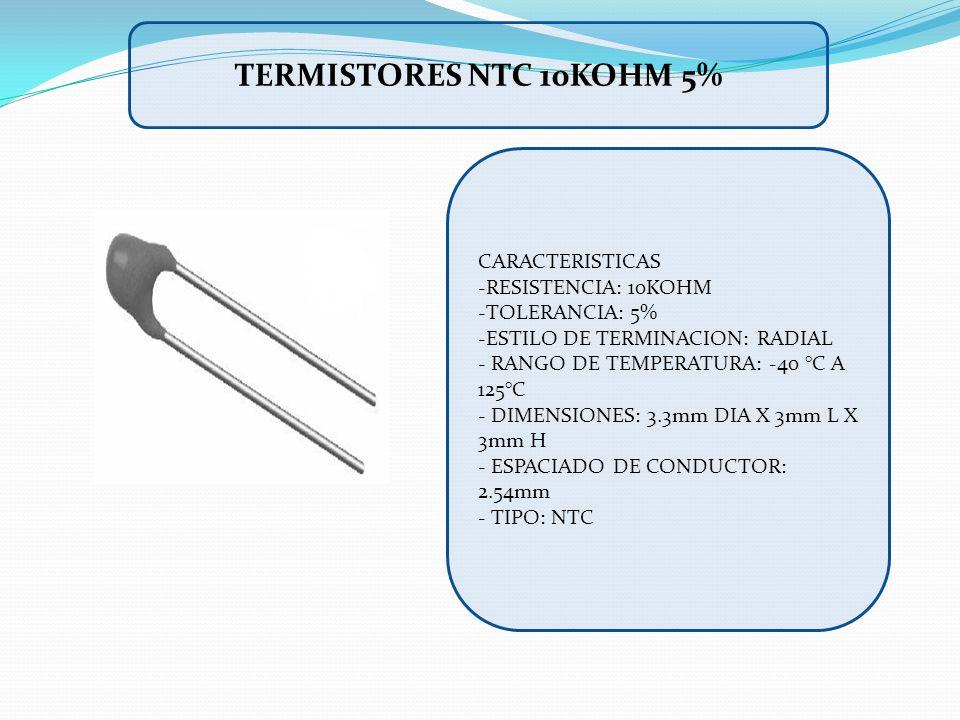 CARACTERISTICAS -RESISTENCIA: 10KOHM -TOLERANCIA: 5% -ESTILO DE TERMINACION: RADIAL - RANGO DE TEMPERATURA: -40 °C A 125°C - DIMENSIONES: 3.3mm DIA X