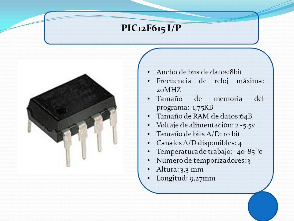 PIC12F615 I/P Ancho de bus de datos:8bit Frecuencia de reloj máxima: 20MHZ Tamaño de memoria del programa: 1,75KB Tamaño de RAM de datos:64B Voltaje d