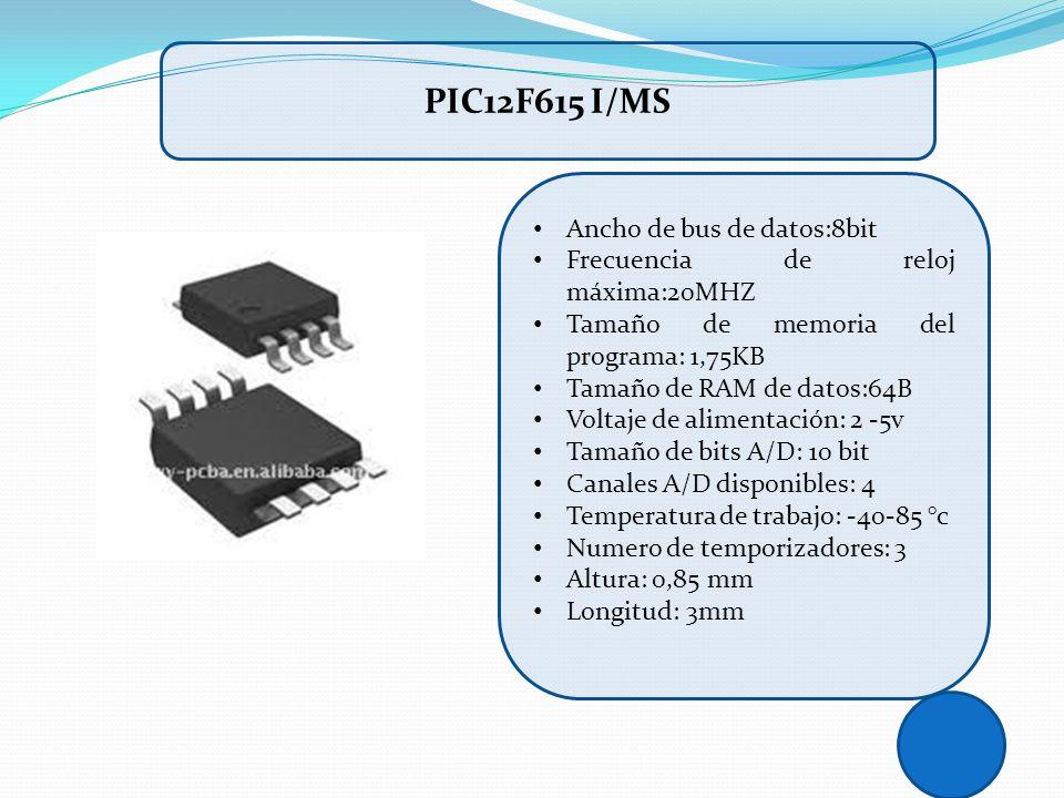 PIC12F615 I/MS Ancho de bus de datos:8bit Frecuencia de reloj máxima:20MHZ Tamaño de memoria del programa: 1,75KB Tamaño de RAM de datos:64B Voltaje d