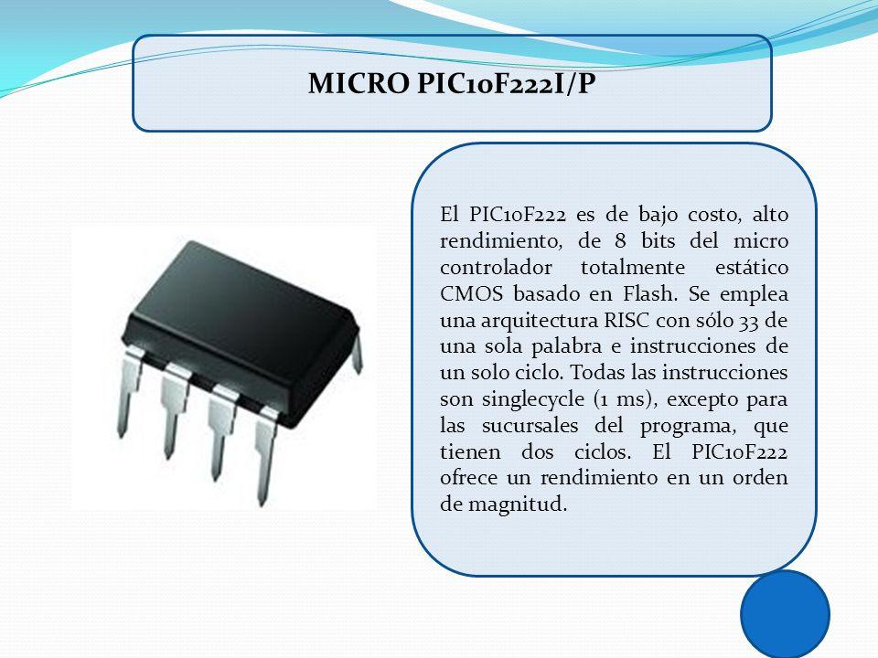 MICRO PIC10F222I/P El PIC10F222 es de bajo costo, alto rendimiento, de 8 bits del micro controlador totalmente estático CMOS basado en Flash. Se emple