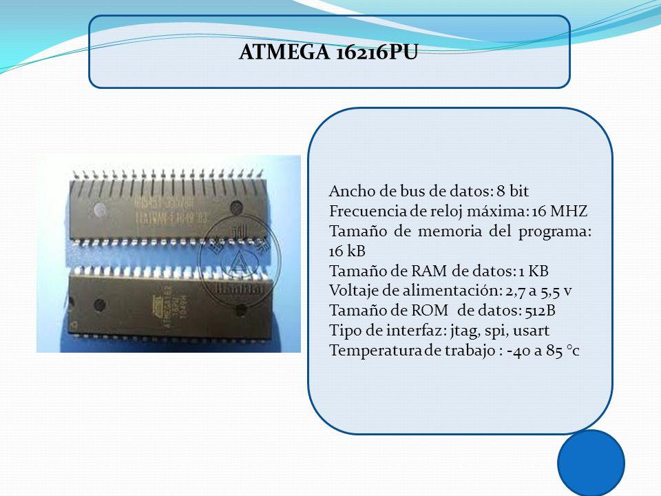 ATMEGA 16216PU Ancho de bus de datos: 8 bit Frecuencia de reloj máxima: 16 MHZ Tamaño de memoria del programa: 16 kB Tamaño de RAM de datos: 1 KB Volt