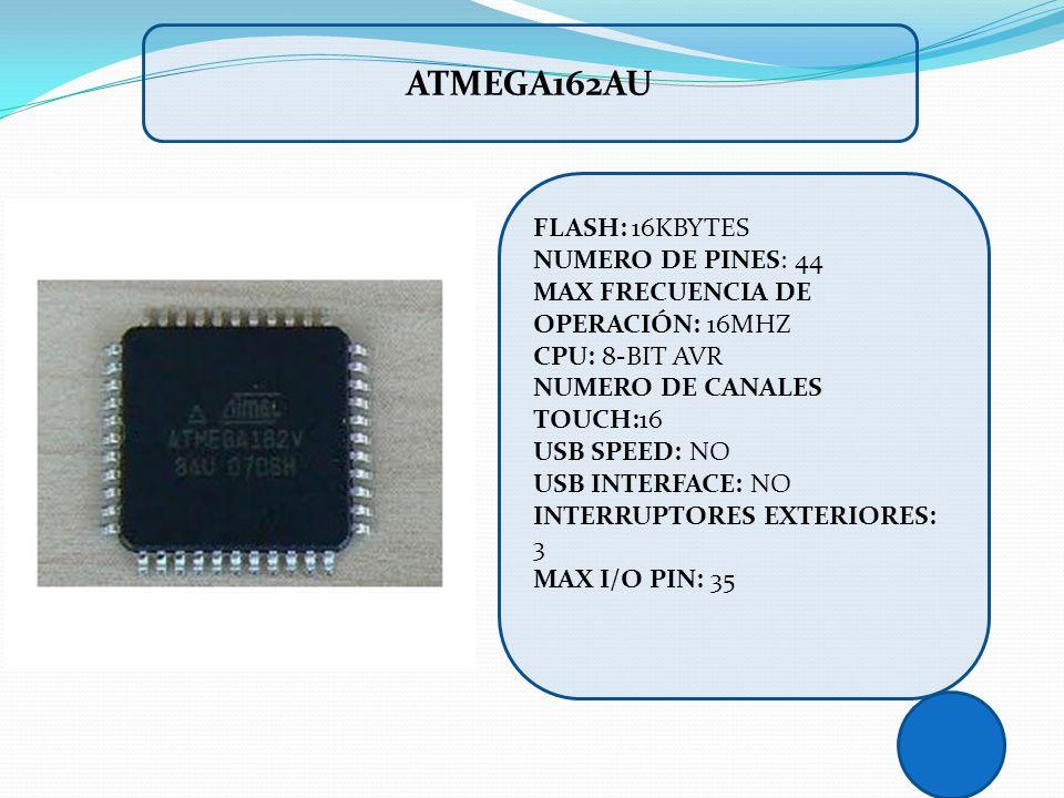 ATMEGA162AU FLASH: 16KBYTES NUMERO DE PINES: 44 MAX FRECUENCIA DE OPERACIÓN: 16MHZ CPU: 8-BIT AVR NUMERO DE CANALES TOUCH:16 USB SPEED: NO USB INTERFA