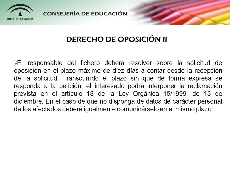 DERECHO DE OPOSICIÓN II El responsable del fichero deberá resolver sobre la solicitud de oposición en el plazo máximo de diez días a contar desde la r