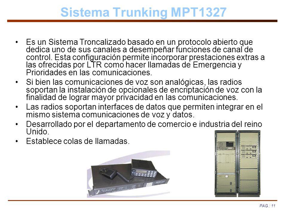 PAG.: 11 Sistema Trunking MPT1327 Es un Sistema Troncalizado basado en un protocolo abierto que dedica uno de sus canales a desempeñar funciones de ca