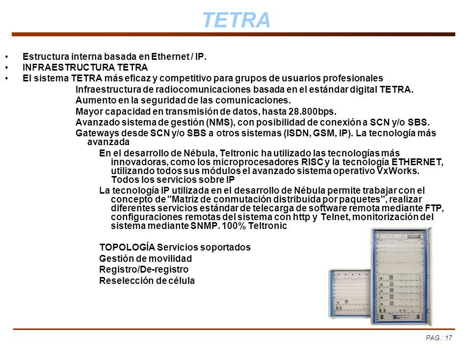 PAG.: 17 TETRA Estructura interna basada en Ethernet / IP. INFRAESTRUCTURA TETRA El sistema TETRA más eficaz y competitivo para grupos de usuarios pro