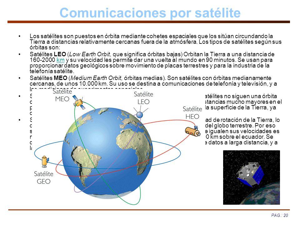 PAG.: 20 Comunicaciones por satélite Los satélites son puestos en órbita mediante cohetes espaciales que los sitúan circundando la Tierra a distancias