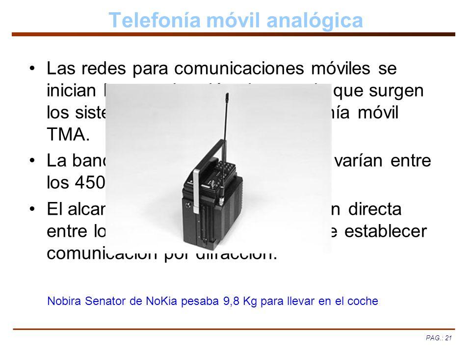 PAG.: 21 Telefonía móvil analógica Las redes para comunicaciones móviles se inician hace varias décadas, por lo que surgen los sistemas automáticos de